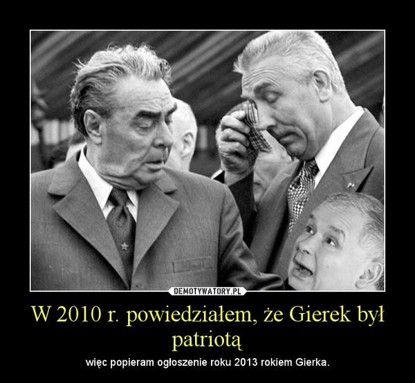 W 2010 r. powiedziałem, że Gierek był patriotą – więc popieram ogłoszenie roku 2013 rokiem Gierka.