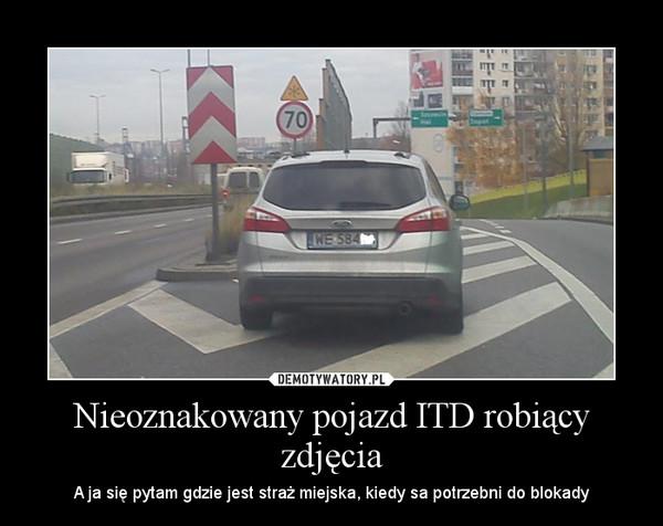 Nieoznakowany pojazd ITD robiący zdjęcia – A ja się pytam gdzie jest straż miejska, kiedy sa potrzebni do blokady