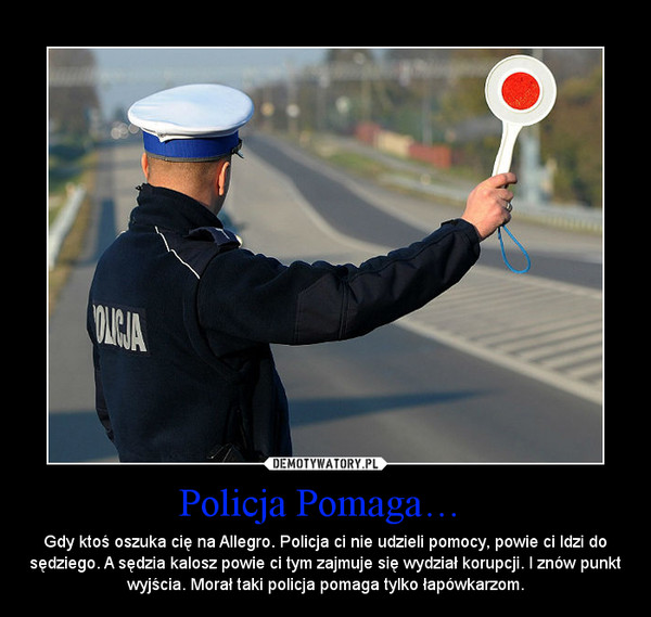Policja Pomaga…  – Gdy ktoś oszuka cię na Allegro. Policja ci nie udzieli pomocy, powie ci Idzi do sędziego. A sędzia kalosz powie ci tym zajmuje się wydział korupcji. I znów punkt wyjścia. Morał taki policja pomaga tylko łapówkarzom.