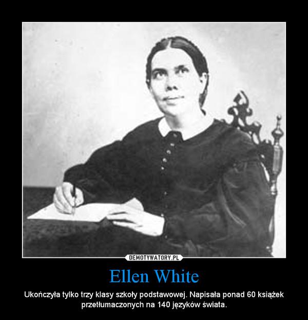 Ellen White – Ukończyła tylko trzy klasy szkoły podstawowej. Napisała ponad 60 książek przetłumaczonych na 140 języków świata.