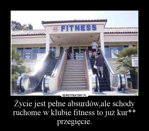Życie jest pełne absurdów,ale schody ruchome w klubie fitness to już kur** przegięcie. –