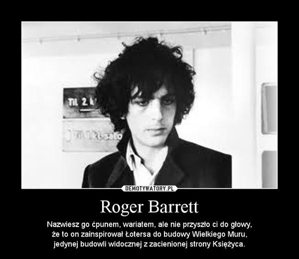 Roger Barrett – Nazwiesz go ćpunem, wariatem, ale nie przyszło ci do głowy,\nże to on zainspirował Łotersa do budowy Wielkiego Muru,\njedynej budowli widocznej z zacienionej strony Księżyca.