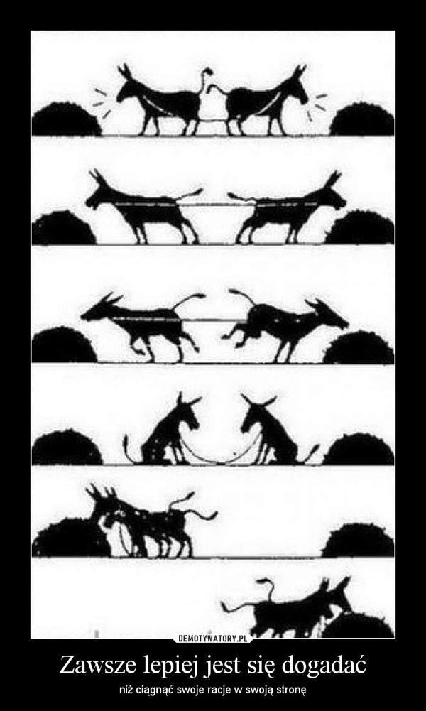 Zawsze lepiej jest się dogadać – niż ciągnąć swoje racje w swoją stronę