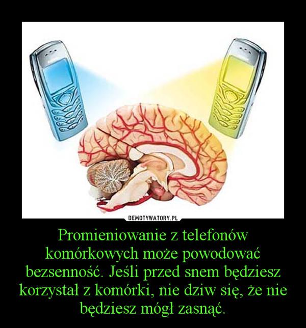 Promieniowanie z telefonów komórkowych może powodować bezsenność. Jeśli przed snem będziesz korzystał z komórki, nie dziw się, że nie będziesz mógł zasnąć. –