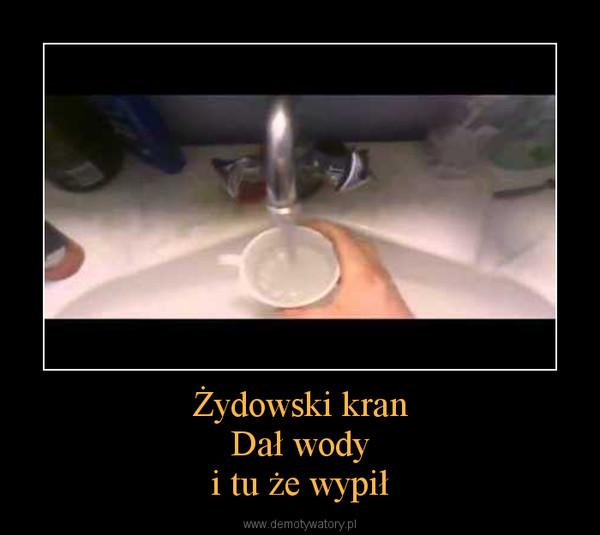 Żydowski kranDał wodyi tu że wypił –