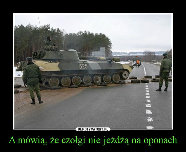 A mówią, że czołgi nie jeżdżą na oponach –