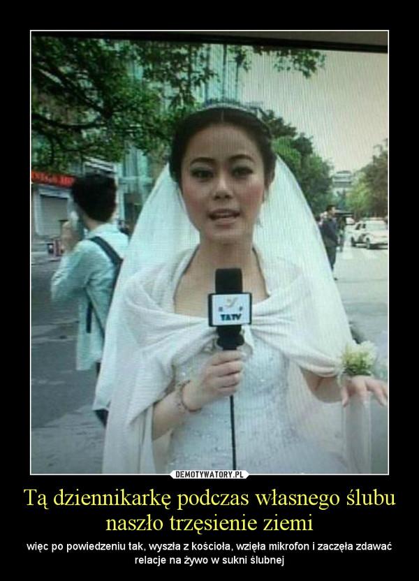 Tą dziennikarkę podczas własnego ślubu naszło trzęsienie ziemi – więc po powiedzeniu tak, wyszła z kościoła, wzięła mikrofon i zaczęła zdawać relacje na żywo w sukni ślubnej