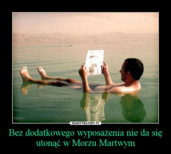 Bez dodatkowego wyposażenia nie da się utonąć w Morzu Martwym –