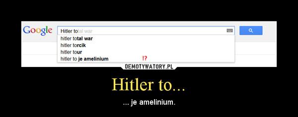 Hitler to... – ... je amelinium.