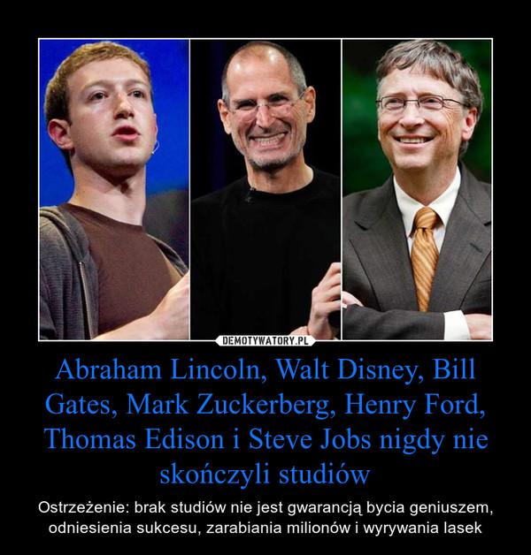 Abraham Lincoln, Walt Disney, Bill Gates, Mark Zuckerberg, Henry Ford, Thomas Edison i Steve Jobs nigdy nie skończyli studiów – Ostrzeżenie: brak studiów nie jest gwarancją bycia geniuszem, odniesienia sukcesu, zarabiania milionów i wyrywania lasek