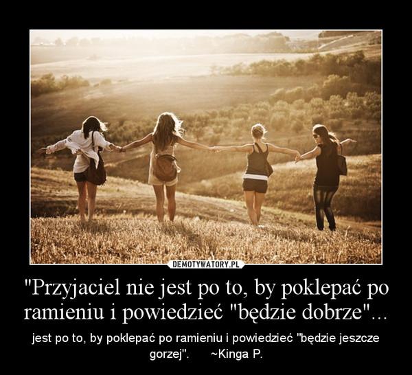 """""""Przyjaciel nie jest po to, by poklepać po ramieniu i powiedzieć """"będzie dobrze""""... – jest po to, by poklepać po ramieniu i powiedzieć """"będzie jeszcze gorzej"""".      ~Kinga P."""