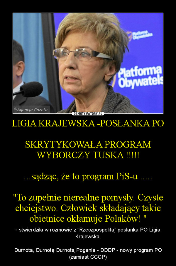 """LIGIA KRAJEWSKA -POSŁANKA POSKRYTYKOWAŁA PROGRAM WYBORCZY TUSKA !!!!!...sądząc, że to program PiS-u .....""""To zupełnie nierealne pomysły. Czyste chciejstwo. Człowiek składający takie obietnice okłamuje Polaków! """" – - stwierdziła w rozmowie z """"Rzeczpospolitą"""" posłanka PO Ligia Krajewska.Durnota, Durnotę Durnotą Pogania - DDDP - nowy program PO (zamiast CCCP)"""