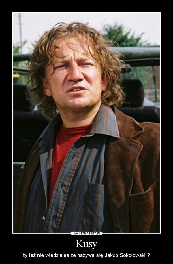 Kusy – ty też nie wiedziałeś że nazywa się Jakub Sokołowski ?