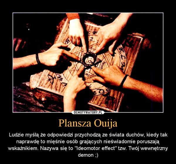 """Plansza Ouija – Ludzie myślą że odpowiedzi przychodzą ze świata duchów, kiedy tak naprawdę to mięśnie osób grających nieświadomie poruszają wskaźnikiem. Nazywa się to """"Ideomotor effect"""" tzw. Twój wewnętrzny demon ;)"""