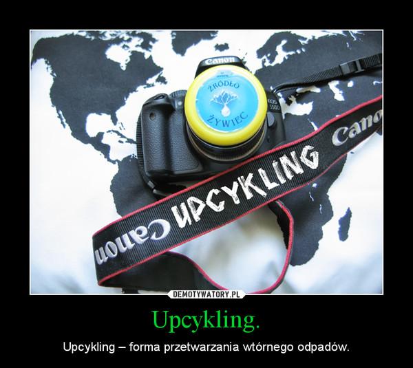 Upcykling. – Upcykling – forma przetwarzania wtórnego odpadów.