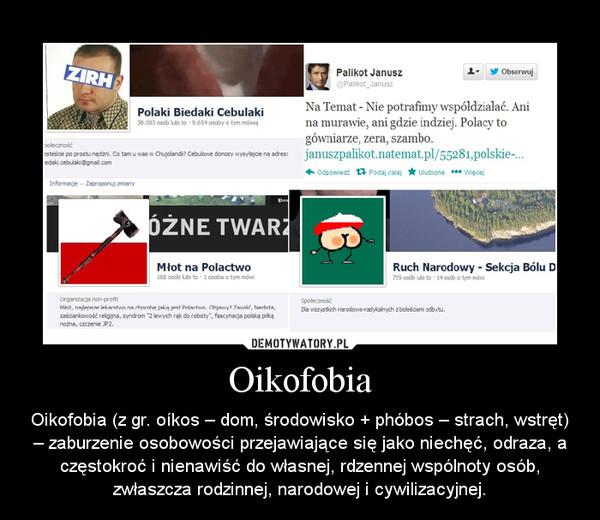 Oikofobia – Oikofobia (z gr. oíkos – dom, środowisko + phóbos – strach, wstręt) – zaburzenie osobowości przejawiające się jako niechęć, odraza, a częstokroć i nienawiść do własnej, rdzennej wspólnoty osób, zwłaszcza rodzinnej, narodowej i cywilizacyjnej.