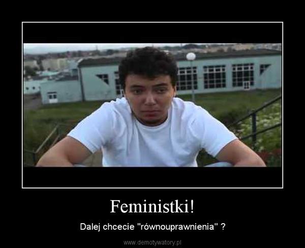 Feministki! – Dalej chcecie ''równouprawnienia'' ?