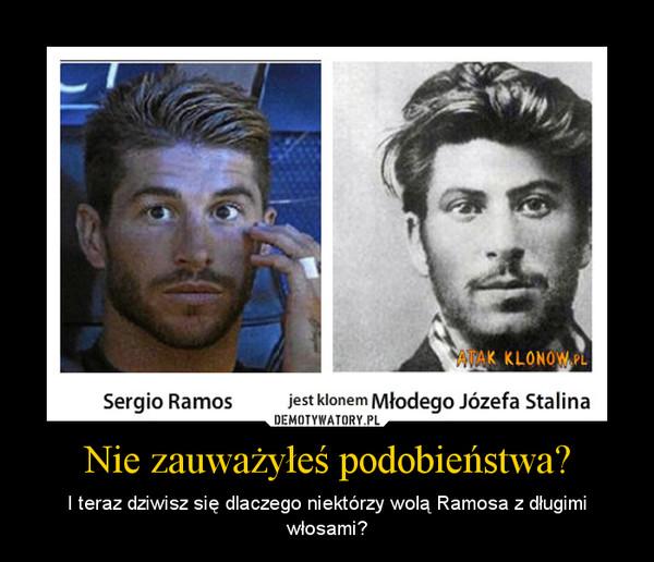 Nie zauważyłeś podobieństwa? – I teraz dziwisz się dlaczego niektórzy wolą Ramosa z długimi włosami?
