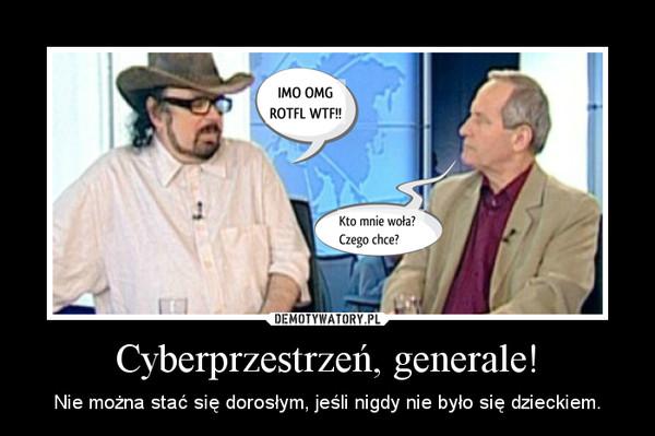 Cyberprzestrzeń, generale! – Nie można stać się dorosłym, jeśli nigdy nie było się dzieckiem.