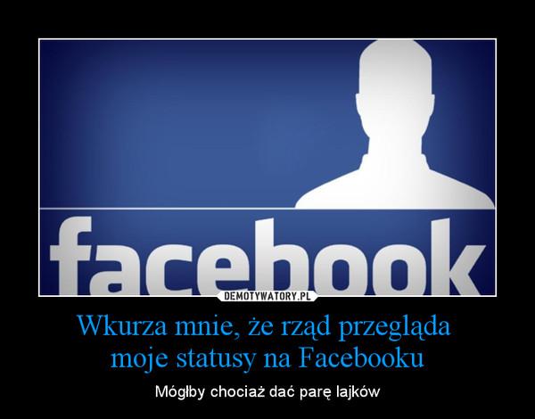 Wkurza mnie, że rząd przegląda moje statusy na Facebooku – Mógłby chociaż dać parę lajków