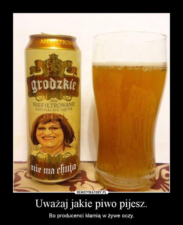 Uważaj jakie piwo pijesz. – Bo producenci kłamią w żywe oczy.
