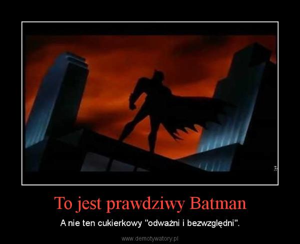 """To jest prawdziwy Batman – A nie ten cukierkowy """"odważni i bezwzględni""""."""