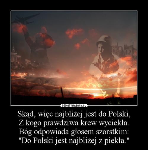 """Skąd, więc najbliżej jest do Polski, Z kogo prawdziwa krew wyciekła. Bóg odpowiada głosem szorstkim: """"Do Polski jest najbliżej z piekła."""""""