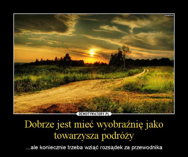 Dobrze jest mieć wyobraźnię jako towarzysza podróży – ...ale koniecznie trzeba wziąć rozsądek za przewodnika