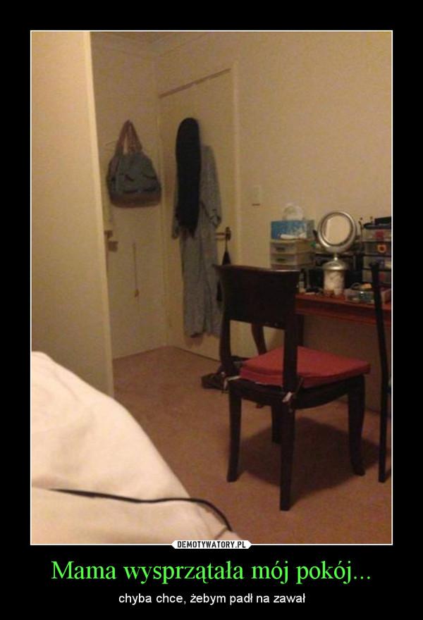 Mama wysprzątała mój pokój... – chyba chce, żebym padł na zawał