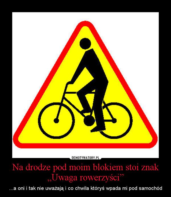 """Na drodze pod moim blokiem stoi znak """"Uwaga rowerzyści"""" – ...a oni i tak nie uważają i co chwila któryś wpada mi pod samochód"""