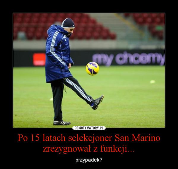 Po 15 latach selekcjoner San Marino zrezygnował z funkcji... – przypadek?