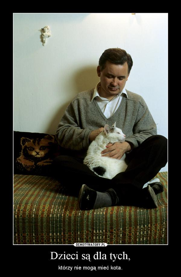 Dzieci są dla tych, – którzy nie mogą mieć kota.