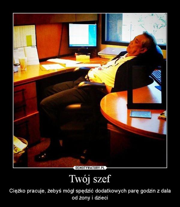 Twój szef – Ciężko pracuje, żebyś mógł spędzić dodatkowych parę godzin z dala od żony i dzieci