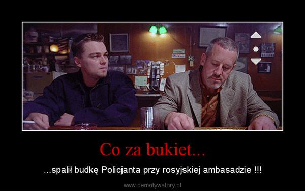 Co za bukiet... – ...spalił budkę Policjanta przy rosyjskiej ambasadzie !!!