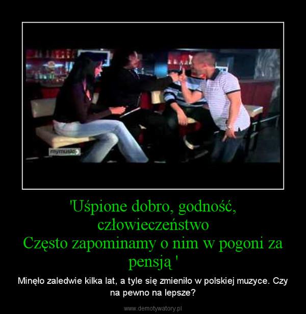 'Uśpione dobro, godność, człowieczeństwoCzęsto zapominamy o nim w pogoni za pensją ' – Minęło zaledwie kilka lat, a tyle się zmieniło w polskiej muzyce. Czy na pewno na lepsze?