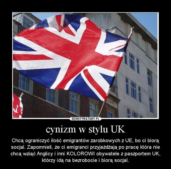 cynizm w stylu UK – Chcą ograniczyć ilość emigrantów zarobkowych z UE, bo ci biorą socjal. Zapomnieli, że ci emigranci przyjeżdżają po pracę która nie chcą wziąć Anglicy i inni KOLOROWI obywatele z paszportem UK, którzy idą na bezrobocie i biorą socjal.