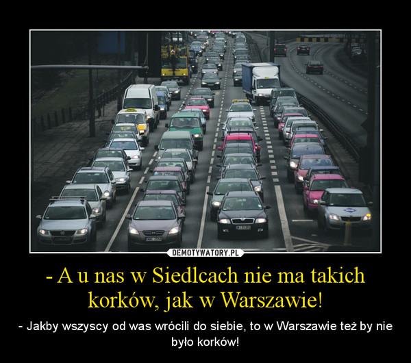 - A u nas w Siedlcach nie ma takich korków, jak w Warszawie! – - Jakby wszyscy od was wrócili do siebie, to w Warszawie też by nie było korków!