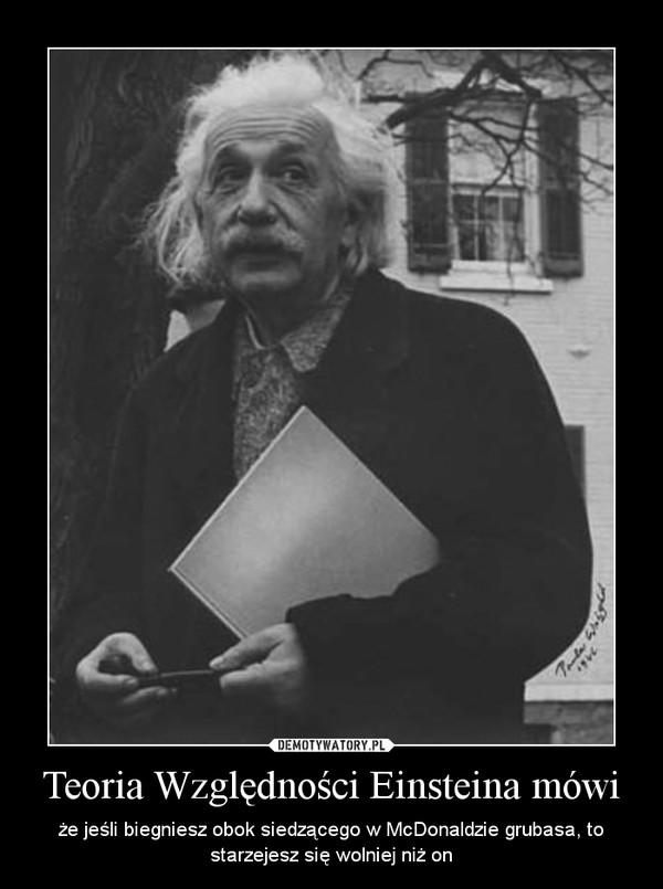 Teoria Względności Einsteina mówi – że jeśli biegniesz obok siedzącego w McDonaldzie grubasa, to starzejesz się wolniej niż on