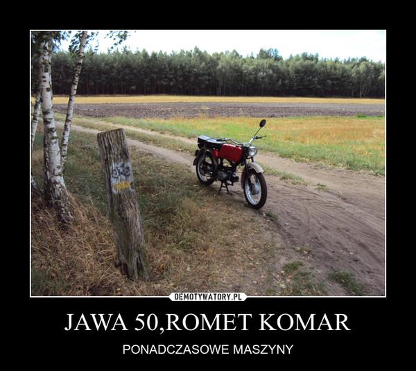 JAWA 50,ROMET KOMAR – PONADCZASOWE MASZYNY