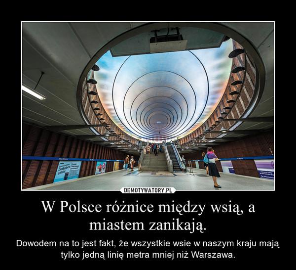W Polsce różnice między wsią, a miastem zanikają. – Dowodem na to jest fakt, że wszystkie wsie w naszym kraju mają tylko jedną linię metra mniej niż Warszawa.