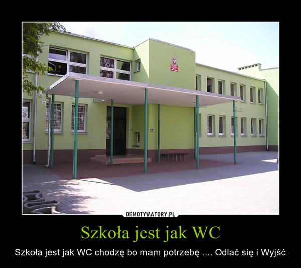 Szkoła jest jak WC – Szkoła jest jak WC chodzę bo mam potrzebę .... Odlać się i Wyjść