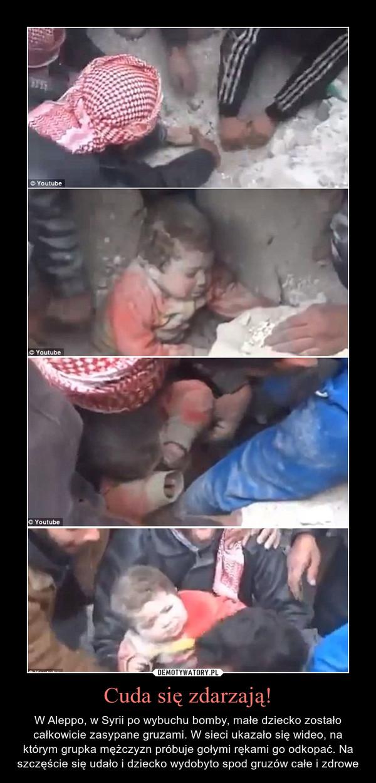 Cuda się zdarzają! – W Aleppo, w Syrii po wybuchu bomby, małe dziecko zostało całkowicie zasypane gruzami. W sieci ukazało się wideo, na którym grupka mężczyzn próbuje gołymi rękami go odkopać. Na szczęście się udało i dziecko wydobyto spod gruzów całe i zdrowe