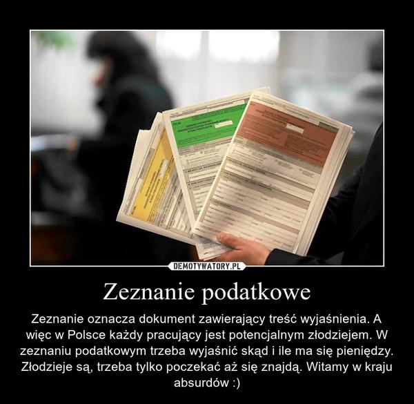 Zeznanie podatkowe – Zeznanie oznacza dokument zawierający treść wyjaśnienia. A więc w Polsce każdy pracujący jest potencjalnym złodziejem. W zeznaniu podatkowym trzeba wyjaśnić skąd i ile ma się pieniędzy. Złodzieje są, trzeba tylko poczekać aż się znajdą. Witamy w kraju absurdów :)