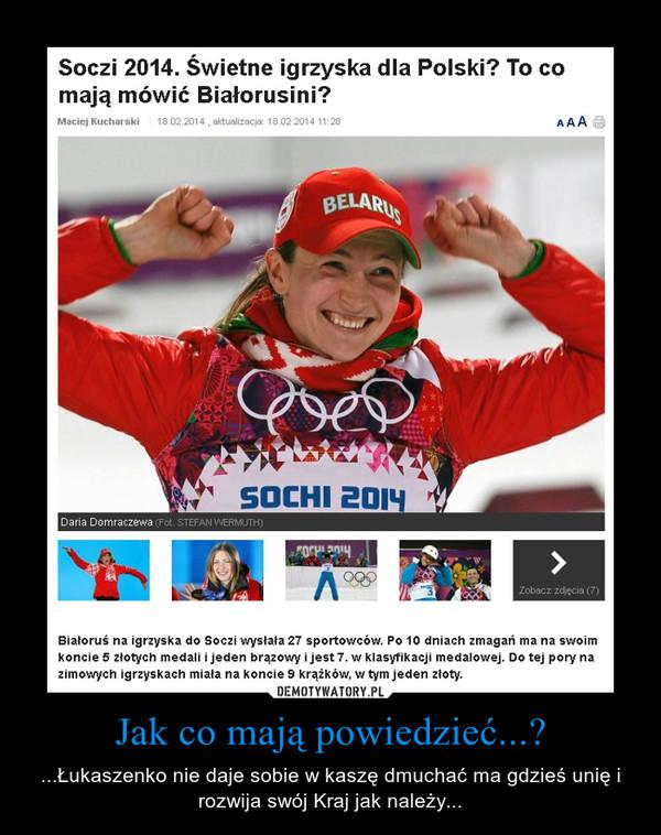 Jak co mają powiedzieć...? – ...Łukaszenko nie daje sobie w kaszę dmuchać ma gdzieś unię i rozwija swój Kraj jak należy...