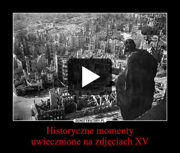 Historyczne momentyuwiecznione na zdjęciach XV –