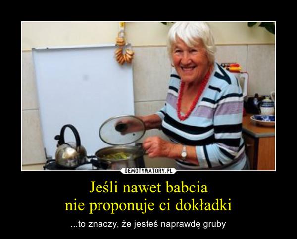 Jeśli nawet babcianie proponuje ci dokładki – ...to znaczy, że jesteś naprawdę gruby