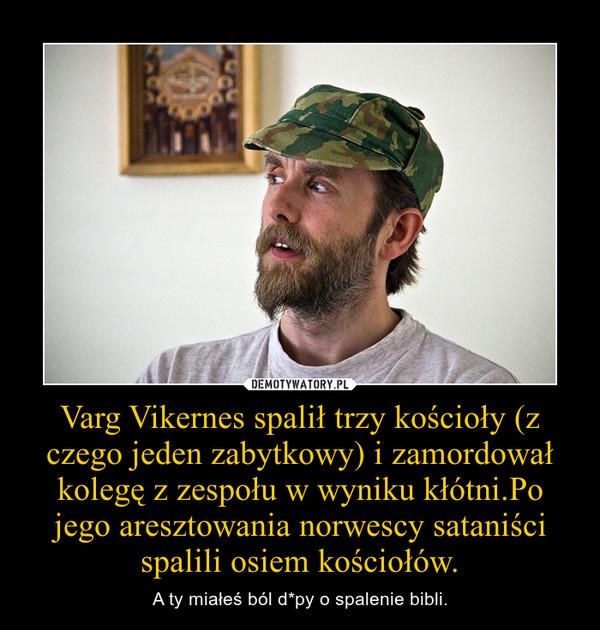 Varg Vikernes spalił trzy kościoły (z czego jeden zabytkowy) i zamordował kolegę z zespołu w wyniku kłótni.Po jego aresztowania norwescy sataniści spalili osiem kościołów. – A ty miałeś ból d*py o spalenie bibli.