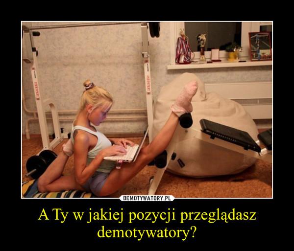 A Ty w jakiej pozycji przeglądasz demotywatory? –
