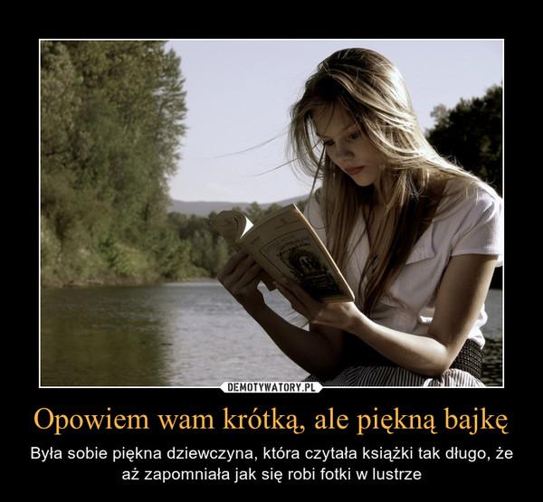 Opowiem wam krótką, ale piękną bajkę – Była sobie piękna dziewczyna, która czytała książki tak długo, że aż zapomniała jak się robi fotki w lustrze