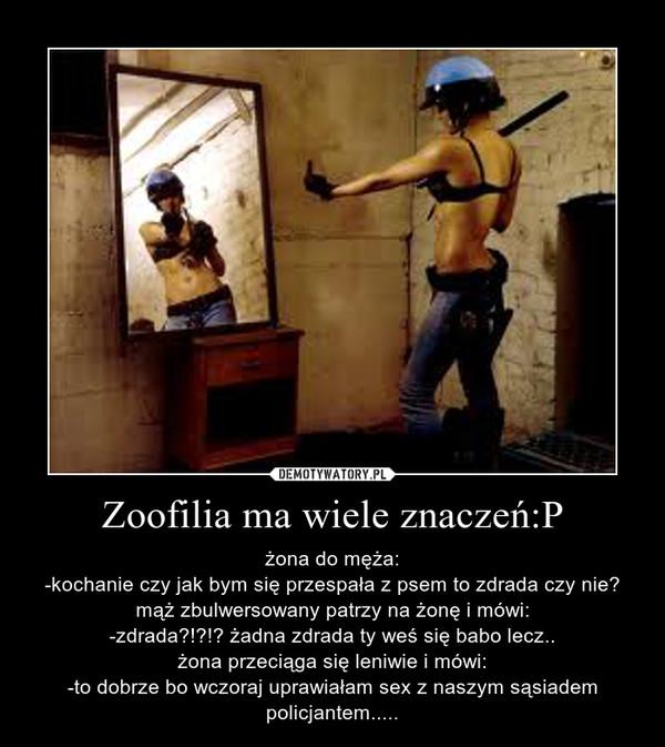 Zoofilia ma wiele znaczeń:P – żona do męża:-kochanie czy jak bym się przespała z psem to zdrada czy nie?mąż zbulwersowany patrzy na żonę i mówi:-zdrada?!?!? żadna zdrada ty weś się babo lecz..żona przeciąga się leniwie i mówi:-to dobrze bo wczoraj uprawiałam sex z naszym sąsiadem policjantem.....